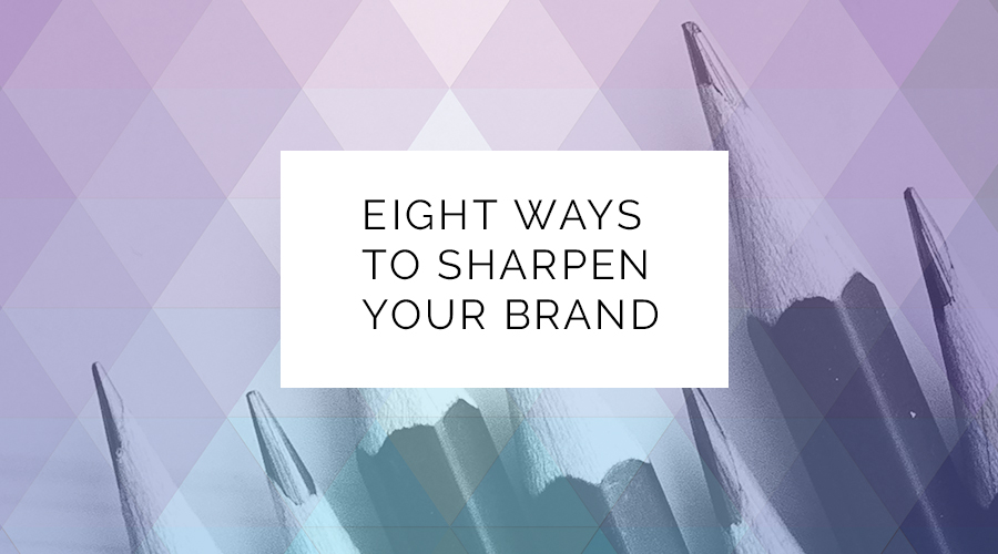 Eight Ways To Sharpen Your Brand