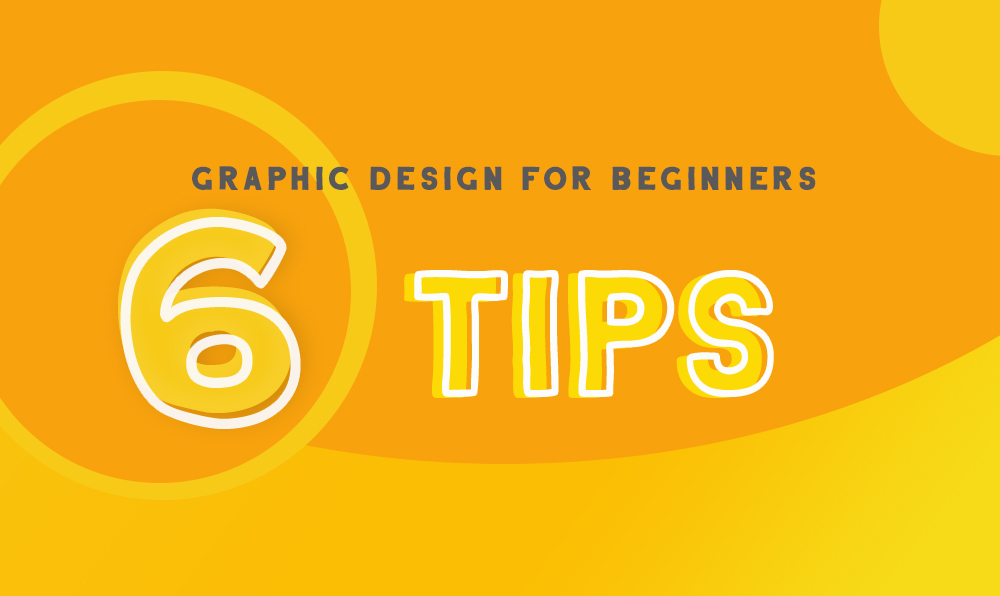 Graphic Design for Beginners – Make Learning Graphic Design Easier With These 6 Tips